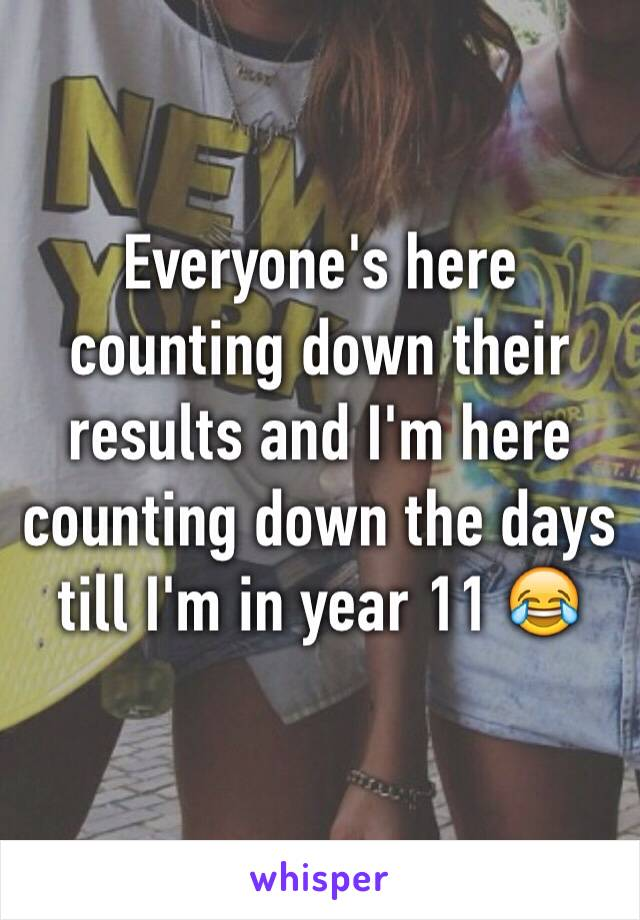 Everyone's here counting down their results and I'm here counting down the days till I'm in year 11 😂