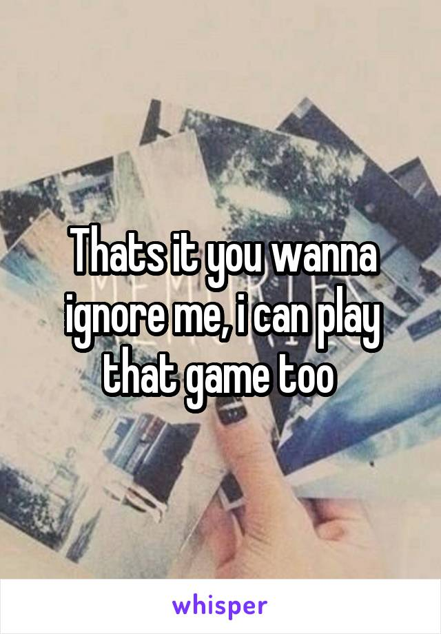 Thats it you wanna ignore me, i can play that game too