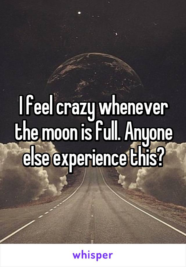I feel crazy whenever the moon is full. Anyone else experience this?