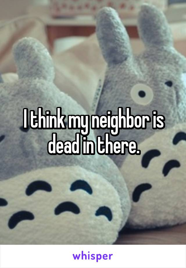 I think my neighbor is dead in there.