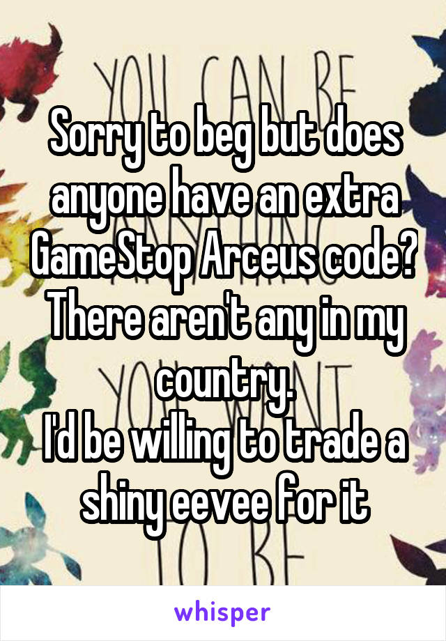 Sorry to beg but does anyone have an extra GameStop Arceus code? There aren't any in my country. I'd be willing to trade a shiny eevee for it