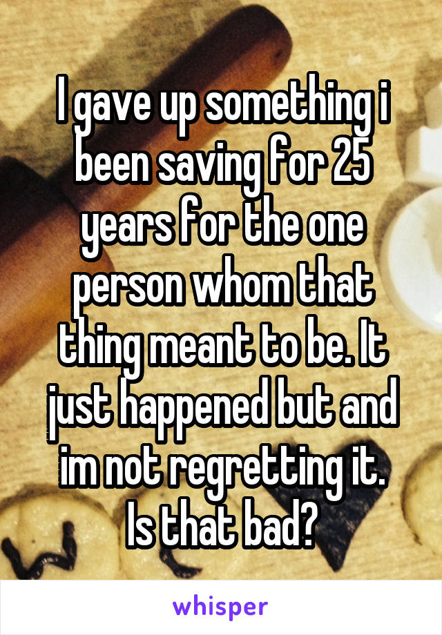 I gave up something i been saving for 25 years for the one person whom that thing meant to be. It just happened but and im not regretting it. Is that bad?
