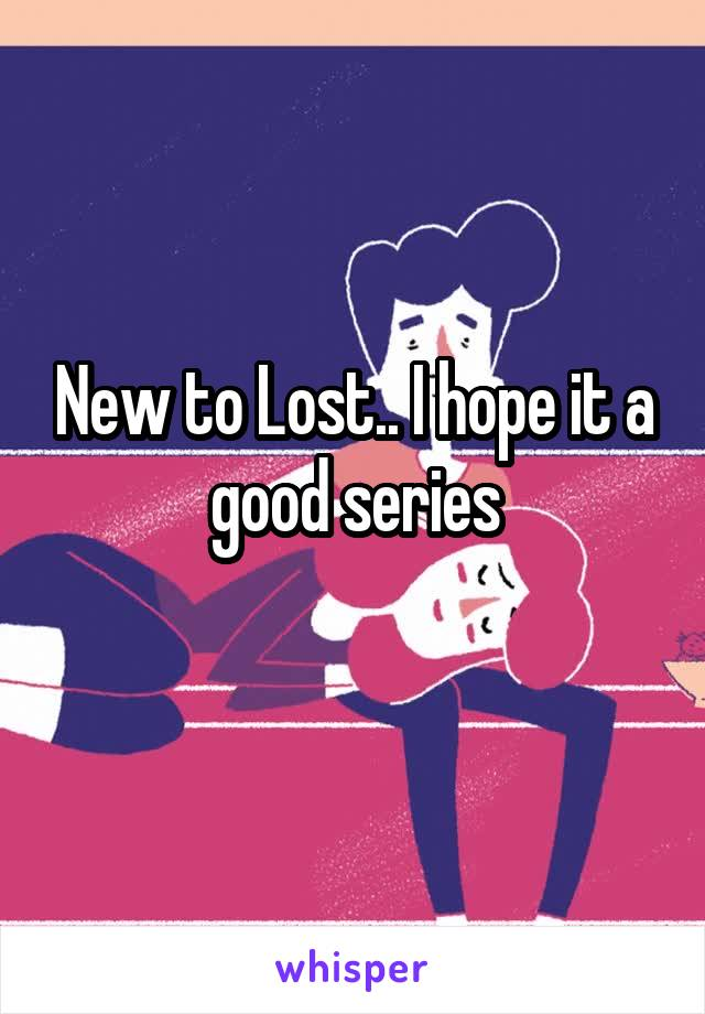 New to Lost.. I hope it a good series