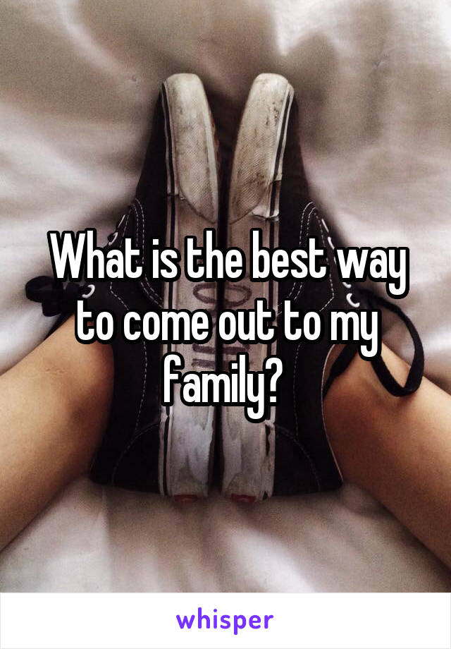 What is the best way to come out to my family?