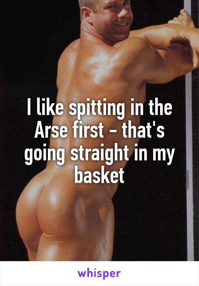 I like spitting in the Arse first - that's going straight in my basket
