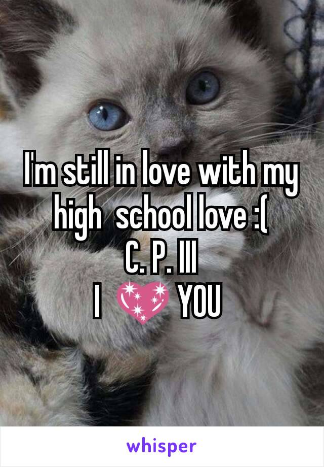I'm still in love with my high  school love :(  C. P. III  I  💖 YOU
