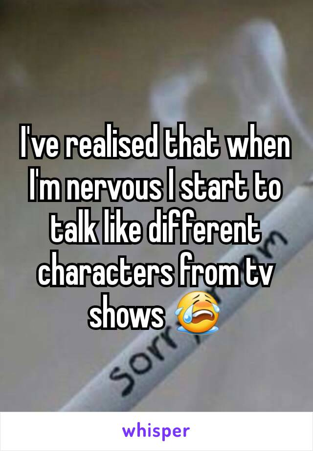 I've realised that when I'm nervous I start to talk like different characters from tv shows 😭
