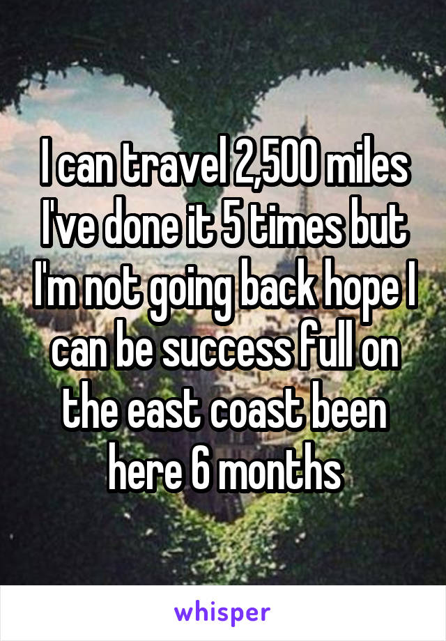 I can travel 2,500 miles I've done it 5 times but I'm not going back hope I can be success full on the east coast been here 6 months