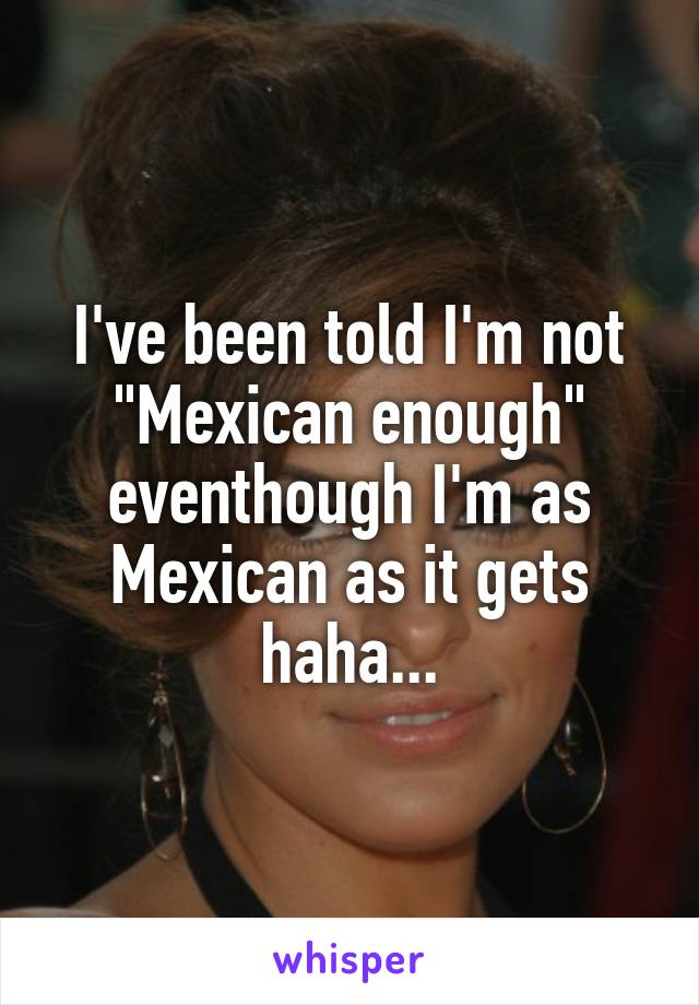 "I've been told I'm not ""Mexican enough"" eventhough I'm as Mexican as it gets haha..."