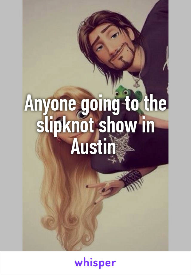 Anyone going to the slipknot show in Austin