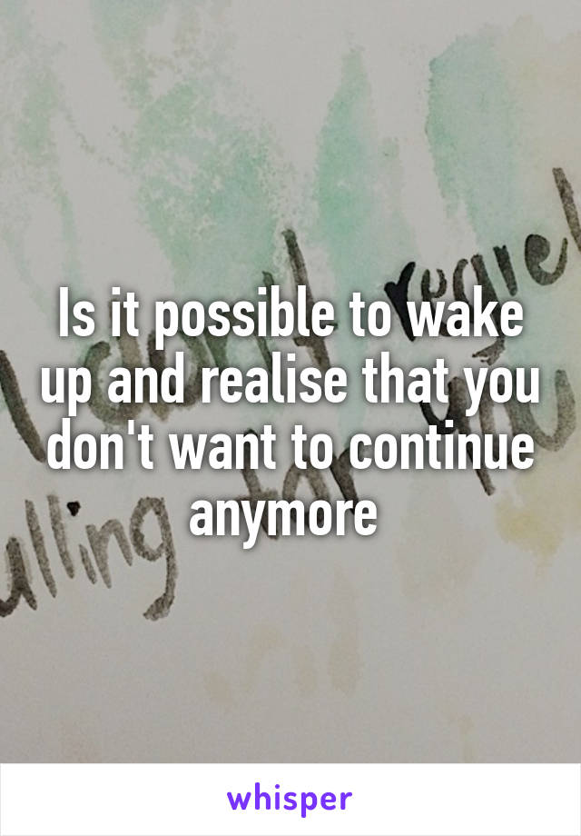 Is it possible to wake up and realise that you don't want to continue anymore