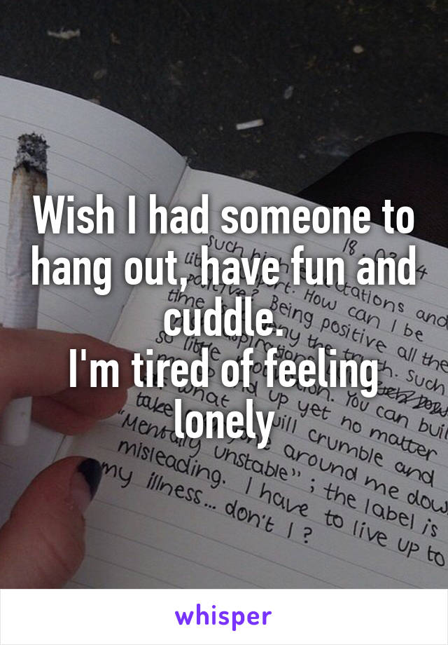 Wish I had someone to hang out, have fun and cuddle. I'm tired of feeling lonely