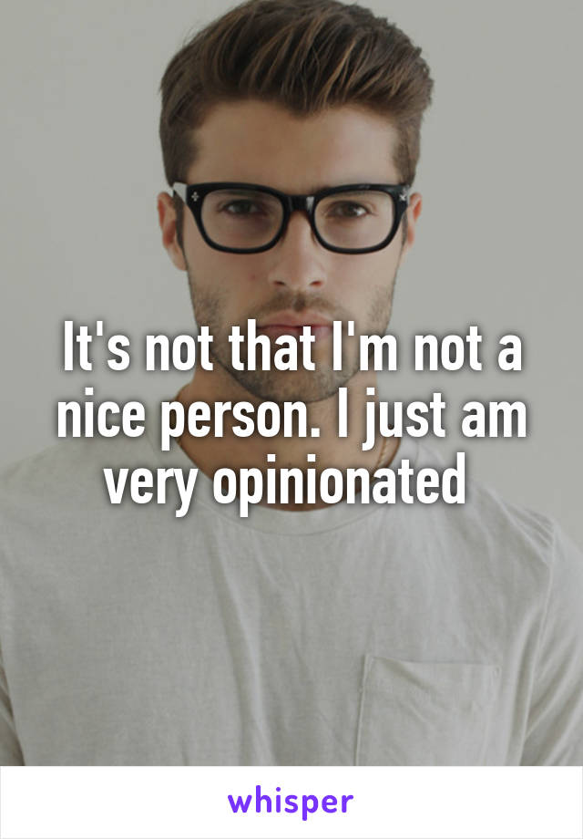 It's not that I'm not a nice person. I just am very opinionated