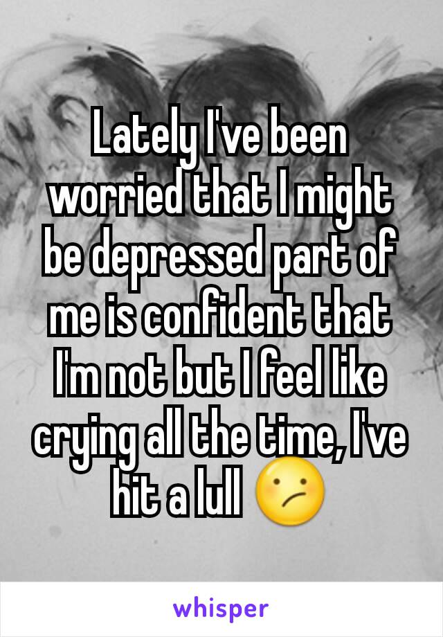 Lately I've been worried that I might be depressed part of me is confident that I'm not but I feel like crying all the time, I've hit a lull 😕