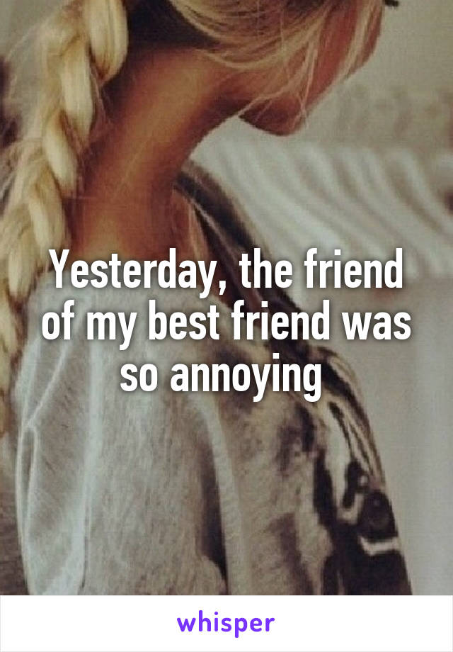 Yesterday, the friend of my best friend was so annoying