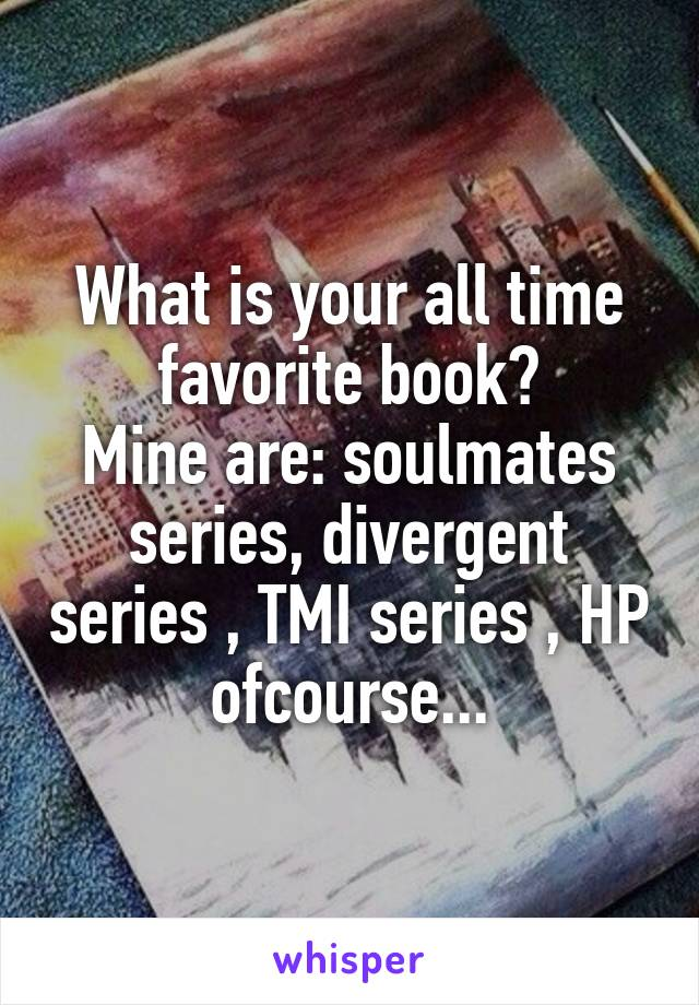 What is your all time favorite book? Mine are: soulmates series, divergent series , TMI series , HP ofcourse...