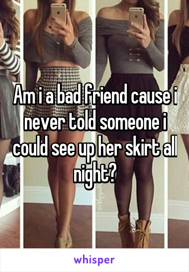 Am i a bad friend cause i never told someone i could see up her skirt all night?