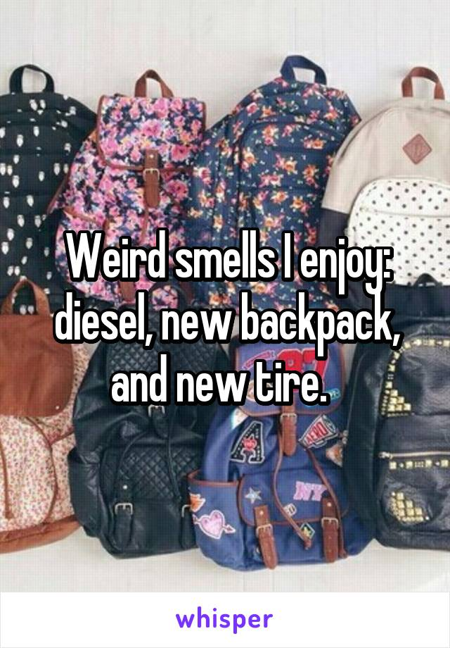 Weird smells I enjoy: diesel, new backpack, and new tire.