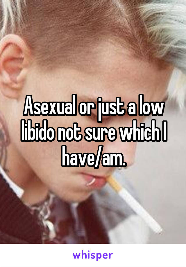 Asexual or just a low libido not sure which I have/am.