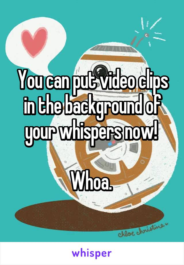 You can put video clips in the background of your whispers now!   Whoa.