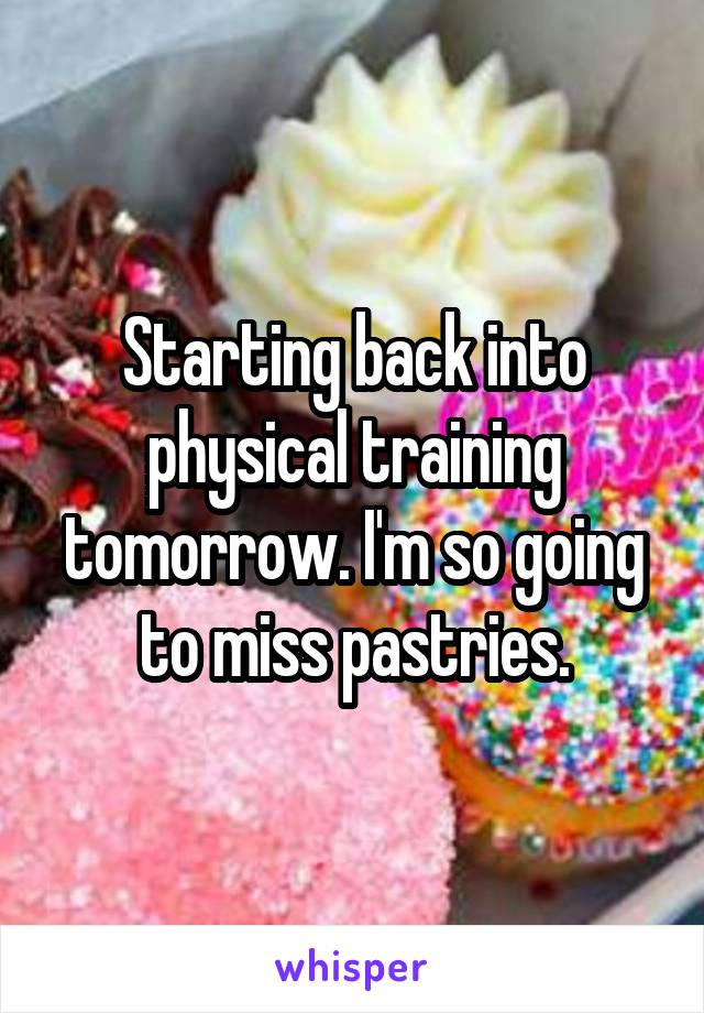 Starting back into physical training tomorrow. I'm so going to miss pastries.