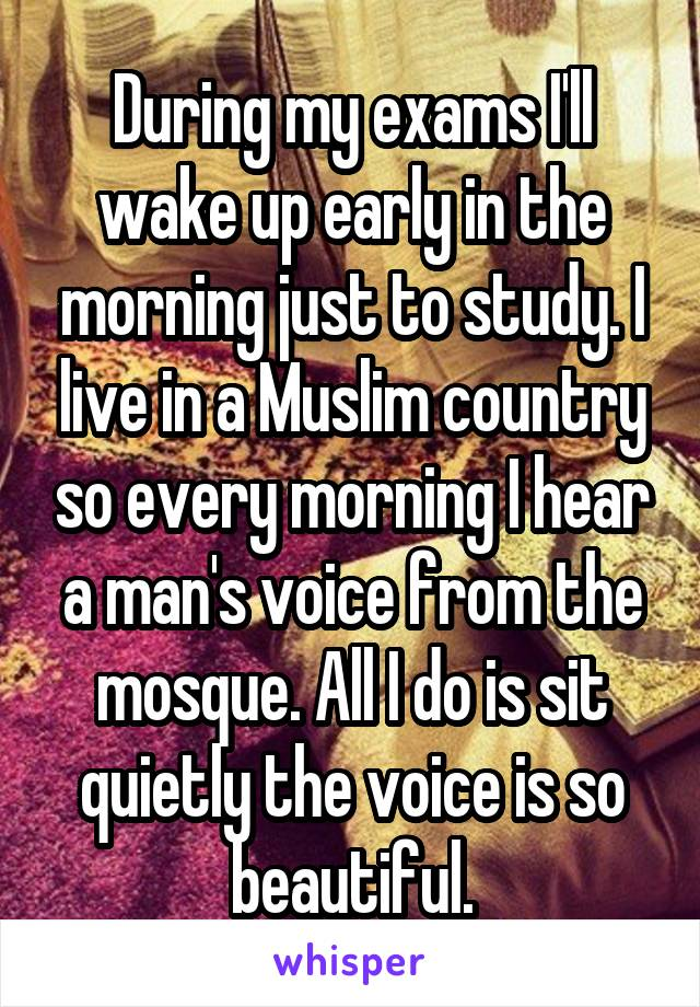 During my exams I'll wake up early in the morning just to study. I live in a Muslim country so every morning I hear a man's voice from the mosque. All I do is sit quietly the voice is so beautiful.