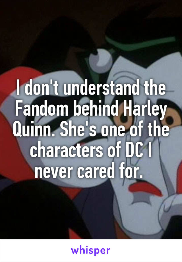 I don't understand the Fandom behind Harley Quinn. She's one of the characters of DC I never cared for.