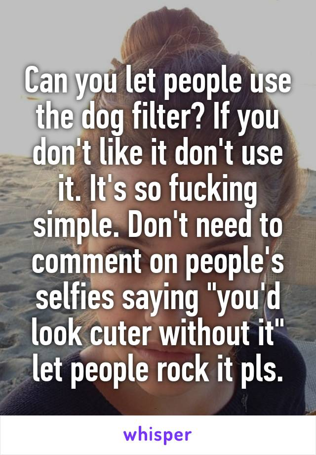"""Can you let people use the dog filter? If you don't like it don't use it. It's so fucking simple. Don't need to comment on people's selfies saying """"you'd look cuter without it"""" let people rock it pls."""
