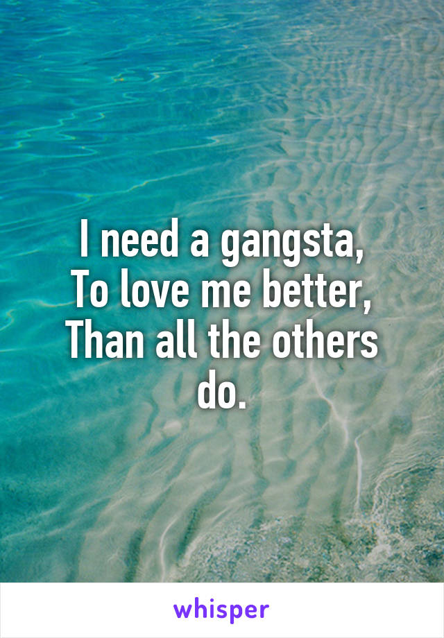 I need a gangsta, To love me better, Than all the others do.