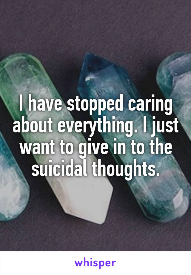 I have stopped caring about everything. I just want to give in to the suicidal thoughts.