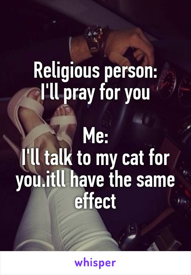 Religious person: I'll pray for you  Me: I'll talk to my cat for you.itll have the same effect