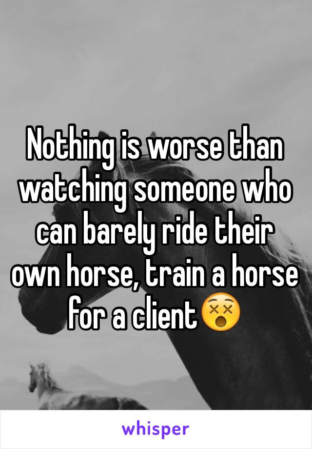 Nothing is worse than watching someone who can barely ride their own horse, train a horse for a client😵