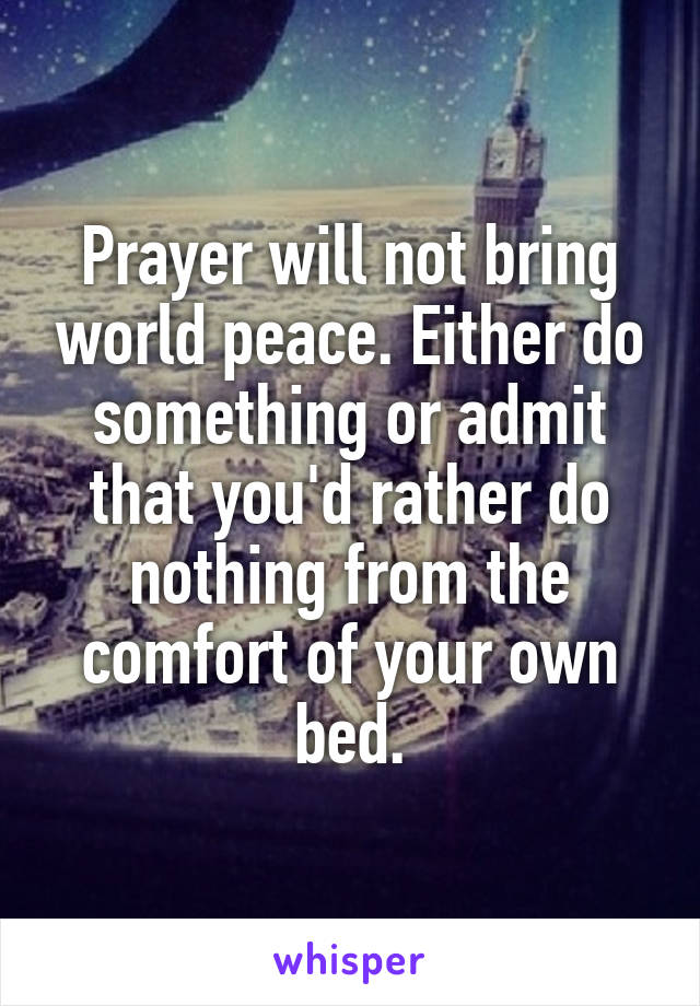 Prayer will not bring world peace. Either do something or admit that you'd rather do nothing from the comfort of your own bed.