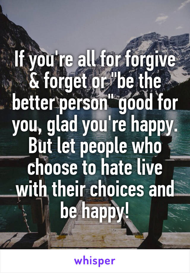 """If you're all for forgive & forget or """"be the better person"""" good for you, glad you're happy. But let people who choose to hate live with their choices and be happy!"""