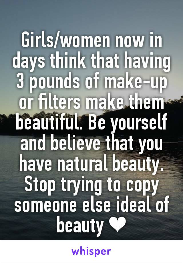 Girls/women now in days think that having 3 pounds of make-up or filters make them beautiful. Be yourself and believe that you have natural beauty. Stop trying to copy someone else ideal of beauty ❤