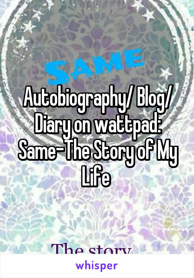 Autobiography/ Blog/ Diary on wattpad: Same-The Story of My Life