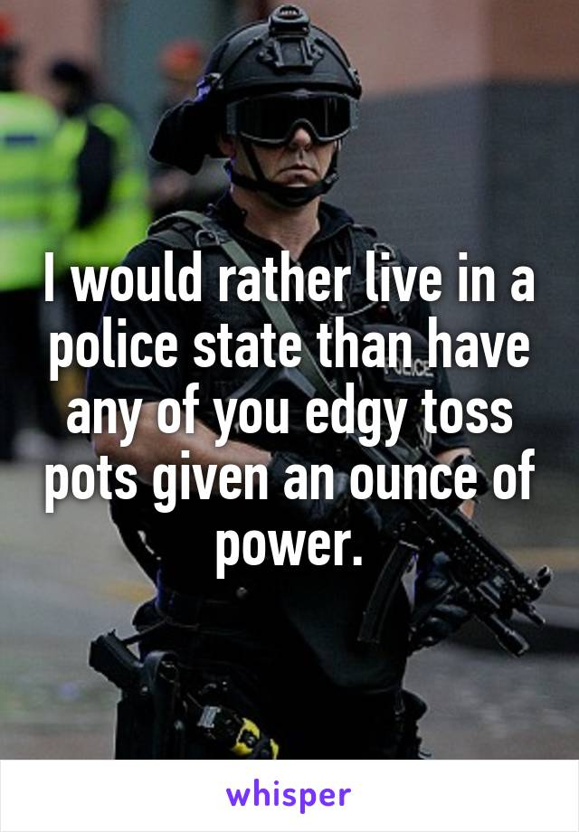 I would rather live in a police state than have any of you edgy toss pots given an ounce of power.