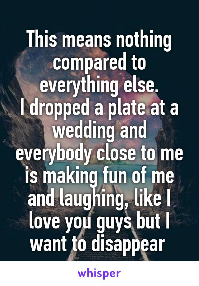 This means nothing compared to everything else. I dropped a plate at a wedding and everybody close to me is making fun of me and laughing, like I love you guys but I want to disappear