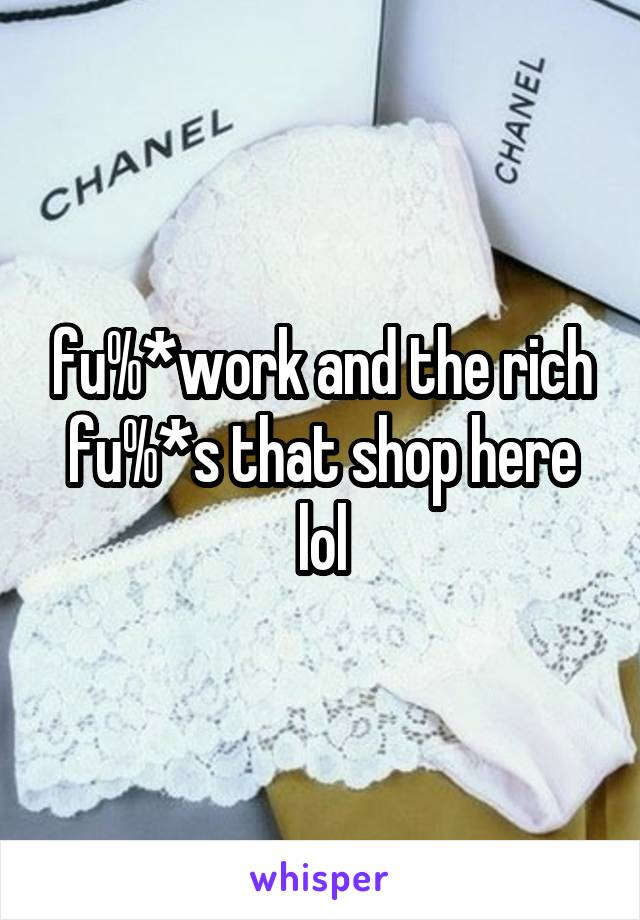 fu%*work and the rich fu%*s that shop here lol