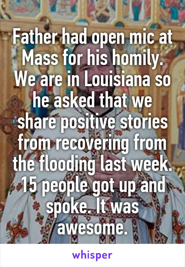 Father had open mic at Mass for his homily. We are in Louisiana so he asked that we share positive stories from recovering from the flooding last week. 15 people got up and spoke. It was awesome.