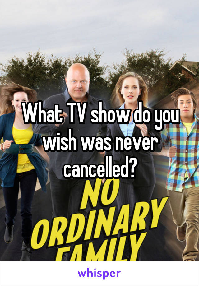 What TV show do you wish was never cancelled?
