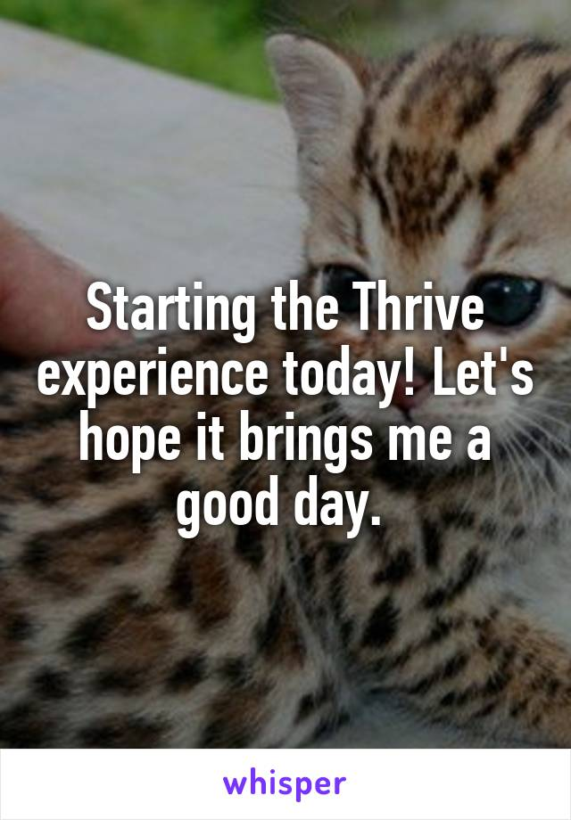 Starting the Thrive experience today! Let's hope it brings me a good day.