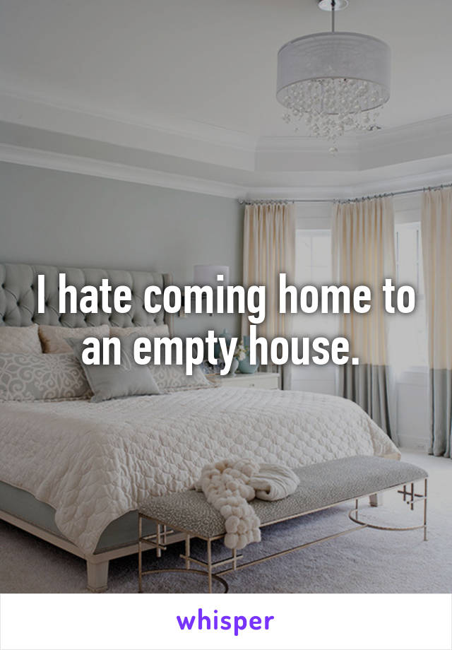I hate coming home to an empty house.