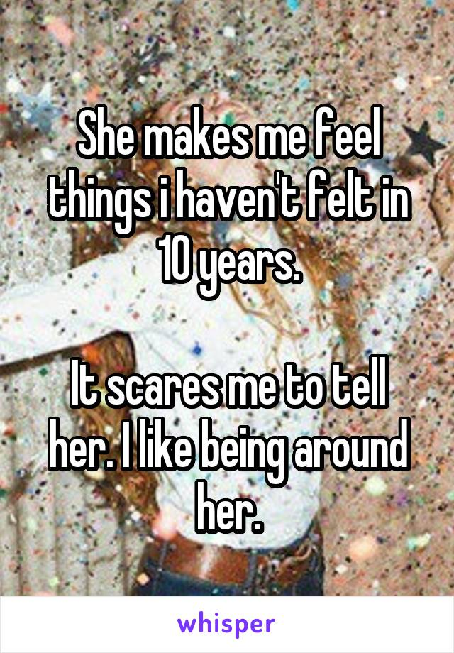She makes me feel things i haven't felt in 10 years.  It scares me to tell her. I like being around her.
