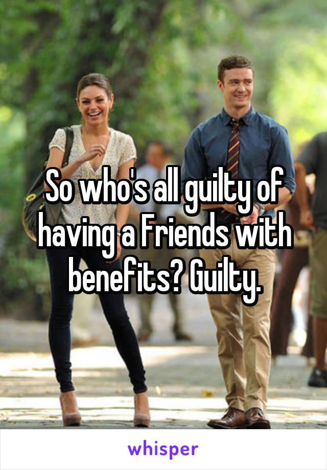 So who's all guilty of having a Friends with benefits? Guilty.