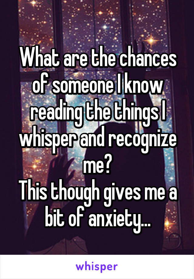 What are the chances of someone I know reading the things I whisper and recognize me? This though gives me a bit of anxiety...