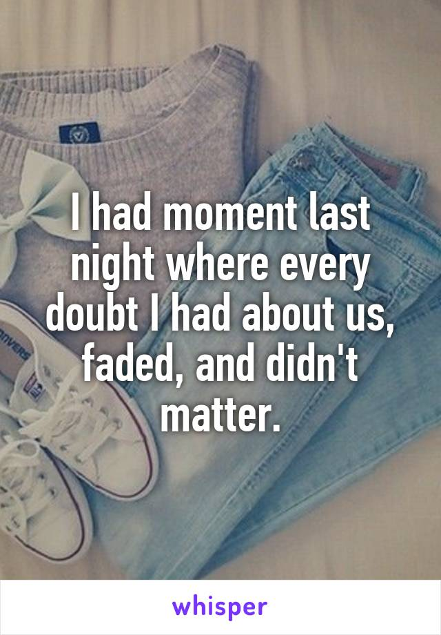 I had moment last night where every doubt I had about us, faded, and didn't matter.