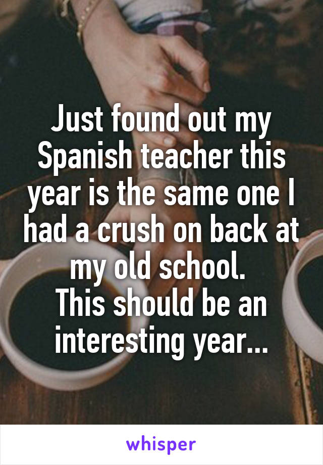Just found out my Spanish teacher this year is the same one I had a crush on back at my old school.  This should be an interesting year...