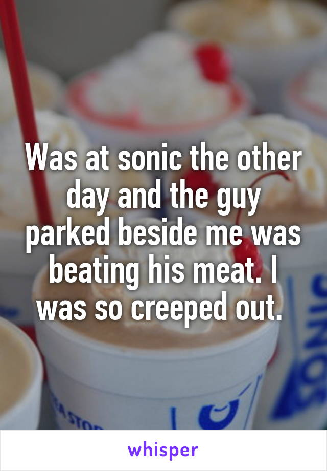 Was at sonic the other day and the guy parked beside me was beating his meat. I was so creeped out.