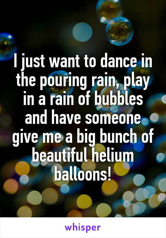 I just want to dance in the pouring rain, play in a rain of bubbles and have someone give me a big bunch of beautiful helium balloons!